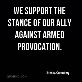 Brenda Greenberg - We support the stance of our ally against armed provocation.