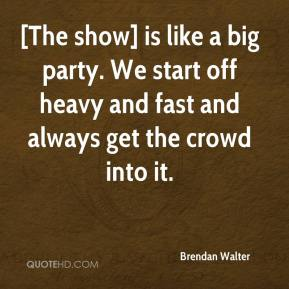 Brendan Walter - [The show] is like a big party. We start off heavy and fast and always get the crowd into it.