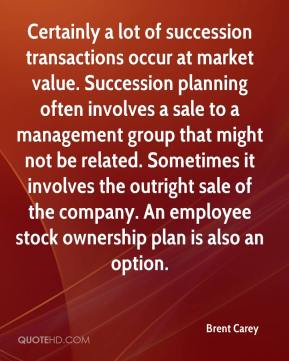 Brent Carey - Certainly a lot of succession transactions occur at market value. Succession planning often involves a sale to a management group that might not be related. Sometimes it involves the outright sale of the company. An employee stock ownership plan is also an option.