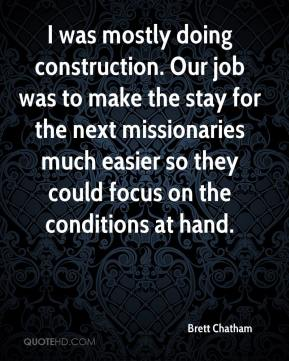 Brett Chatham - I was mostly doing construction. Our job was to make the stay for the next missionaries much easier so they could focus on the conditions at hand.