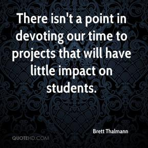 There isn't a point in devoting our time to projects that will have little impact on students.