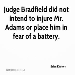 Brian Einhorn - Judge Bradfield did not intend to injure Mr. Adams or place him in fear of a battery.