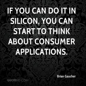 Brian Gaucher - If you can do it in silicon, you can start to think about consumer applications.