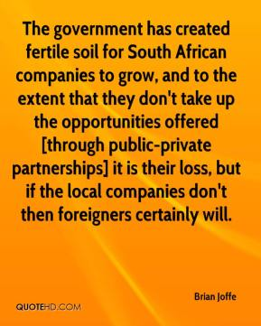 Brian Joffe - The government has created fertile soil for South African companies to grow, and to the extent that they don't take up the opportunities offered [through public-private partnerships] it is their loss, but if the local companies don't then foreigners certainly will.