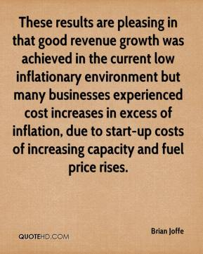 Brian Joffe - These results are pleasing in that good revenue growth was achieved in the current low inflationary environment but many businesses experienced cost increases in excess of inflation, due to start-up costs of increasing capacity and fuel price rises.