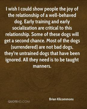 Brian Kilcommons - I wish I could show people the joy of the relationship of a well-behaved dog. Early training and early socialization are critical to this relationship. Some of these dogs will get a second chance. Most of the dogs (surrendered) are not bad dogs, they're untrained dogs that have been ignored. All they need is to be taught manners.