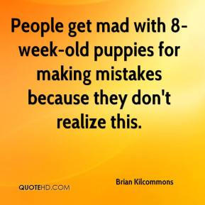 Brian Kilcommons - People get mad with 8-week-old puppies for making mistakes because they don't realize this.