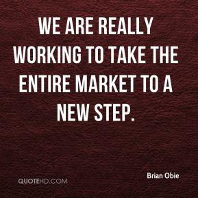 Brian Obie - We are really working to take the entire market to a new step.