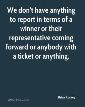 Brian Rockey - We don't have anything to report in terms of a winner or their representative coming forward or anybody with a ticket or anything.