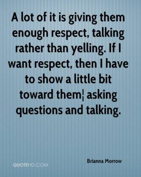 Brianna Morrow - A lot of it is giving them enough respect, talking rather than yelling. If I want respect, then I have to show a little bit toward them¦ asking questions and talking.
