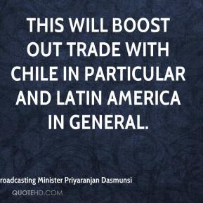 Broadcasting Minister Priyaranjan Dasmunsi - This will boost out trade with Chile in particular and Latin America in general.