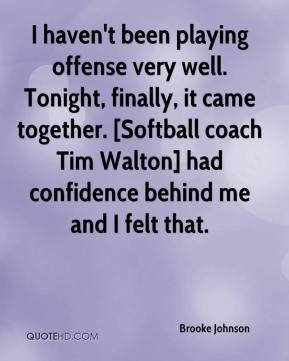 Brooke Johnson - I haven't been playing offense very well. Tonight, finally, it came together. [Softball coach Tim Walton] had confidence behind me and I felt that.