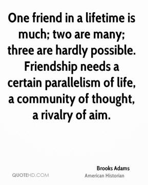 Brooks Adams - One friend in a lifetime is much; two are many; three are hardly possible. Friendship needs a certain parallelism of life, a community of thought, a rivalry of aim.