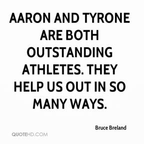 Bruce Breland - Aaron and Tyrone are both outstanding athletes. They help us out in so many ways.