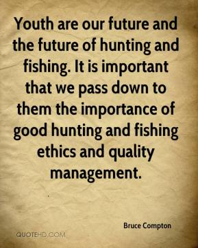 Bruce Compton - Youth are our future and the future of hunting and fishing. It is important that we pass down to them the importance of good hunting and fishing ethics and quality management.