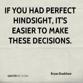 Bryan Bradshaw - If you had perfect hindsight, it's easier to make these decisions.