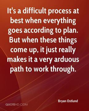 Bryan Ostlund - It's a difficult process at best when everything goes according to plan. But when these things come up, it just really makes it a very arduous path to work through.