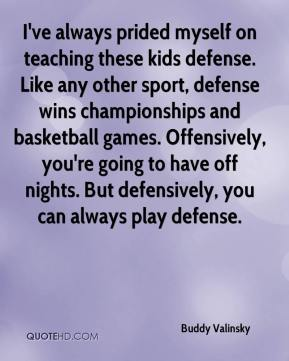 Buddy Valinsky - I've always prided myself on teaching these kids defense. Like any other sport, defense wins championships and basketball games. Offensively, you're going to have off nights. But defensively, you can always play defense.