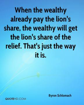 Byron Schlomach - When the wealthy already pay the lion's share, the wealthy will get the lion's share of the relief. That's just the way it is.