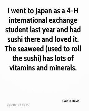 Caitlin Davis - I went to Japan as a 4-H international exchange student last year and had sushi there and loved it. The seaweed (used to roll the sushi) has lots of vitamins and minerals.