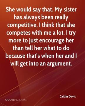 Caitlin Davis - She would say that. My sister has always been really competitive. I think that she competes with me a lot. I try more to just encourage her than tell her what to do because that's when her and I will get into an argument.
