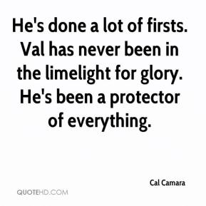 Cal Camara - He's done a lot of firsts. Val has never been in the limelight for glory. He's been a protector of everything.