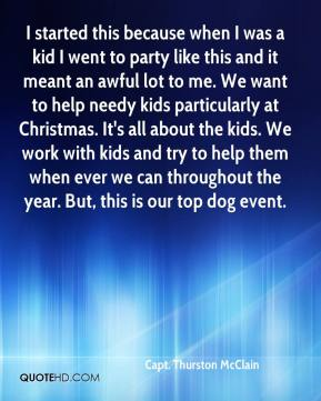 Capt. Thurston McClain - I started this because when I was a kid I went to party like this and it meant an awful lot to me. We want to help needy kids particularly at Christmas. It's all about the kids. We work with kids and try to help them when ever we can throughout the year. But, this is our top dog event.