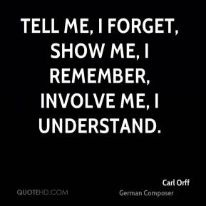 Carl Orff - Tell me, I forget, show me, I remember, involve me, I understand.
