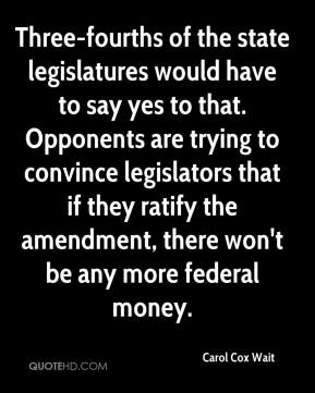 Carol Cox Wait - Three-fourths of the state legislatures would have to say yes to that. Opponents are trying to convince legislators that if they ratify the amendment, there won't be any more federal money.