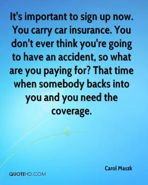 Carol Maszk - It's important to sign up now. You carry car insurance. You don't ever think you're going to have an accident, so what are you paying for? That time when somebody backs into you and you need the coverage.