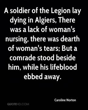 Caroline Norton - A soldier of the Legion lay dying in Algiers, There was a lack of woman's nursing, there was dearth of woman's tears; But a comrade stood beside him, while his lifeblood ebbed away.