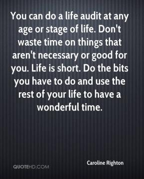 Caroline Righton - You can do a life audit at any age or stage of life. Don't waste time on things that aren't necessary or good for you. Life is short. Do the bits you have to do and use the rest of your life to have a wonderful time.