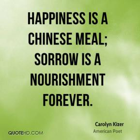 Happiness is a Chinese meal; sorrow is a nourishment forever.