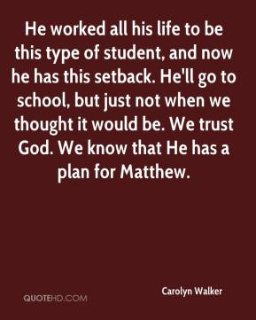Carolyn Walker - He worked all his life to be this type of student, and now he has this setback. He'll go to school, but just not when we thought it would be. We trust God. We know that He has a plan for Matthew.