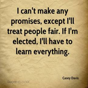 Casey Davis - I can't make any promises, except I'll treat people fair. If I'm elected, I'll have to learn everything.