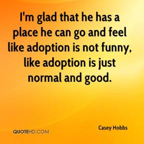 Casey Hobbs - I'm glad that he has a place he can go and feel like adoption is not funny, like adoption is just normal and good.