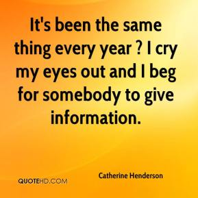 Catherine Henderson - It's been the same thing every year ? I cry my eyes out and I beg for somebody to give information.
