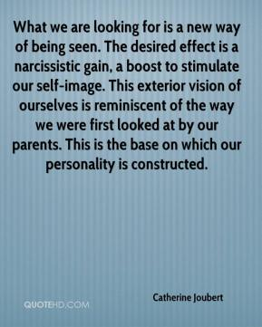 Catherine Joubert - What we are looking for is a new way of being seen. The desired effect is a narcissistic gain, a boost to stimulate our self-image. This exterior vision of ourselves is reminiscent of the way we were first looked at by our parents. This is the base on which our personality is constructed.