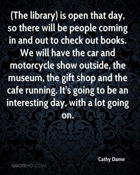 Cathy Dame - (The library) is open that day, so there will be people coming in and out to check out books. We will have the car and motorcycle show outside, the museum, the gift shop and the cafe running. It's going to be an interesting day, with a lot going on.