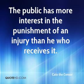 Cato the Censor - The public has more interest in the punishment of an injury than he who receives it.