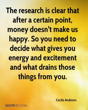 Cecile Andrews - The research is clear that after a certain point, money doesn't make us happy. So you need to decide what gives you energy and excitement and what drains those things from you.