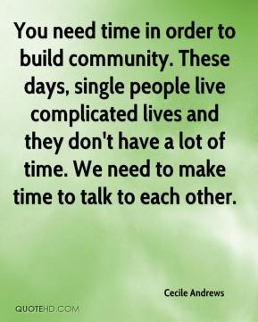 Cecile Andrews - You need time in order to build community. These days, single people live complicated lives and they don't have a lot of time. We need to make time to talk to each other.