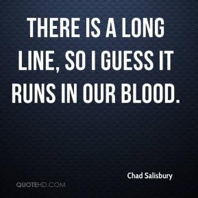 Chad Salisbury - There is a long line, so I guess it runs in our blood.