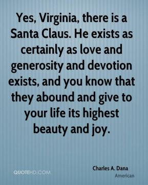 Charles A. Dana - Yes, Virginia, there is a Santa Claus. He exists as certainly as love and generosity and devotion exists, and you know that they abound and give to your life its highest beauty and joy.