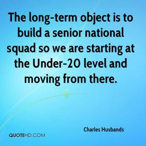 Charles Husbands - The long-term object is to build a senior national squad so we are starting at the Under-20 level and moving from there.