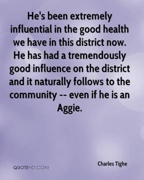 Charles Tighe - He's been extremely influential in the good health we have in this district now. He has had a tremendously good influence on the district and it naturally follows to the community -- even if he is an Aggie.