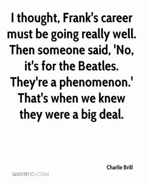 Charlie Brill - I thought, Frank's career must be going really well. Then someone said, 'No, it's for the Beatles. They're a phenomenon.' That's when we knew they were a big deal.