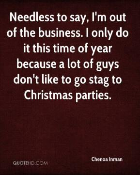 Chenoa Inman - Needless to say, I'm out of the business. I only do it this time of year because a lot of guys don't like to go stag to Christmas parties.
