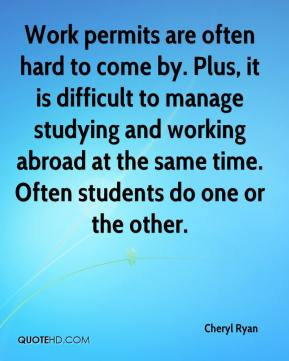 Cheryl Ryan - Work permits are often hard to come by. Plus, it is difficult to manage studying and working abroad at the same time. Often students do one or the other.