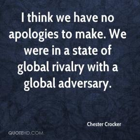 Chester Crocker - I think we have no apologies to make. We were in a state of global rivalry with a global adversary.